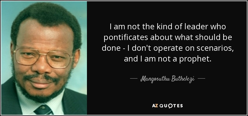 I am not the kind of leader who pontificates about what should be done - I don't operate on scenarios, and I am not a prophet. - Mangosuthu Buthelezi