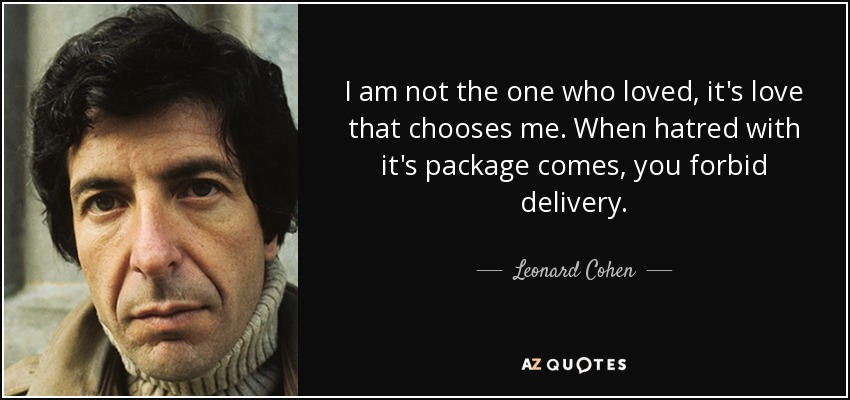 I am not the one who loved, it's love that chooses me. When hatred with it's package comes, you forbid delivery. - Leonard Cohen