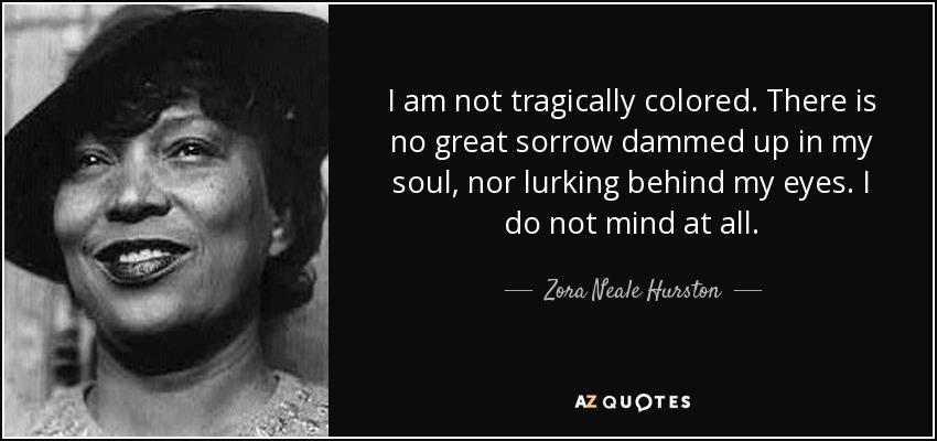 I am not tragically colored. There is no great sorrow dammed up in my soul, nor lurking behind my eyes. I do not mind at all. - Zora Neale Hurston