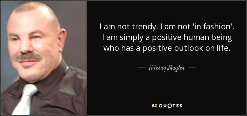 I am not trendy. I am not 'in fashion'. I am simply a positive human being who has a positive outlook on life. - Thierry Mugler