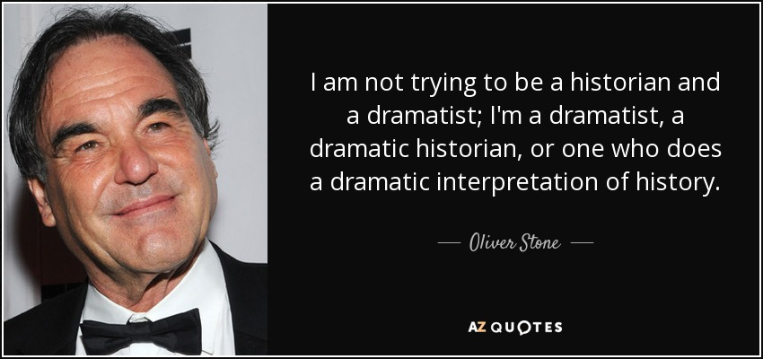 I am not trying to be a historian and a dramatist; I'm a dramatist, a dramatic historian, or one who does a dramatic interpretation of history. - Oliver Stone