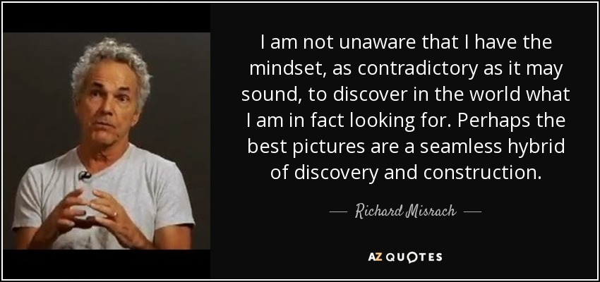 I am not unaware that I have the mindset, as contradictory as it may sound, to discover in the world what I am in fact looking for. Perhaps the best pictures are a seamless hybrid of discovery and construction. - Richard Misrach