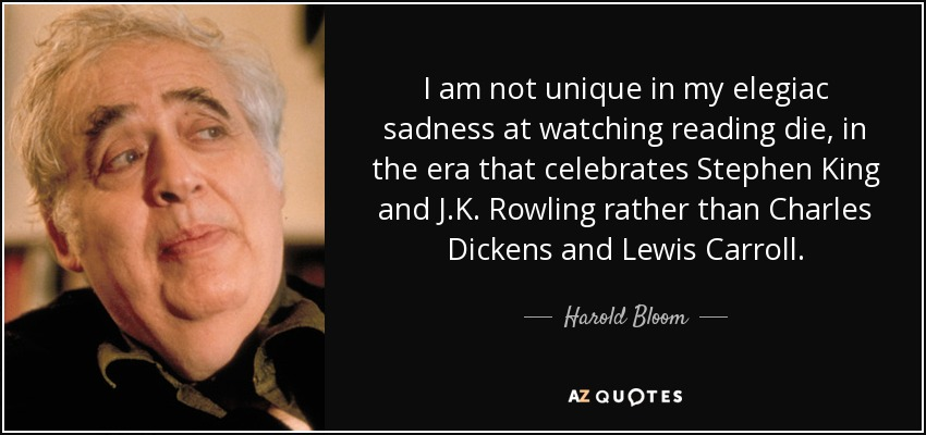 I am not unique in my elegiac sadness at watching reading die, in the era that celebrates Stephen King and J.K. Rowling rather than Charles Dickens and Lewis Carroll. - Harold Bloom