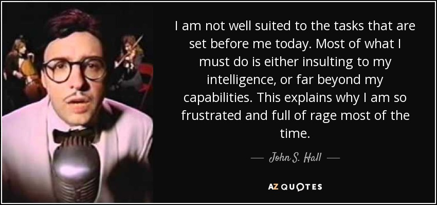 I am not well suited to the tasks that are set before me today. Most of what I must do is either insulting to my intelligence, or far beyond my capabilities. This explains why I am so frustrated and full of rage most of the time. - John S. Hall
