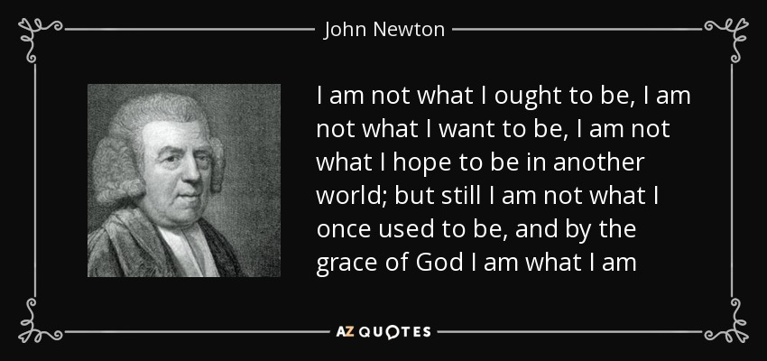 I am not what I ought to be, I am not what I want to be, I am not what I hope to be in another world; but still I am not what I once used to be, and by the grace of God I am what I am - John Newton