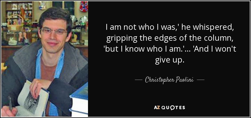 I am not who I was,' he whispered, gripping the edges of the column, 'but I know who I am.'... 'And I won't give up. - Christopher Paolini
