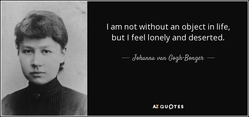 I am not without an object in life, but I feel lonely and deserted. - Johanna van Gogh-Bonger