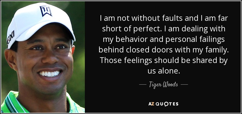 I am not without faults and I am far short of perfect. I am dealing with my behavior and personal failings behind closed doors with my family. Those feelings should be shared by us alone. - Tiger Woods