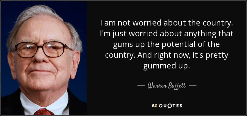 I am not worried about the country. I'm just worried about anything that gums up the potential of the country. And right now, it's pretty gummed up. - Warren Buffett