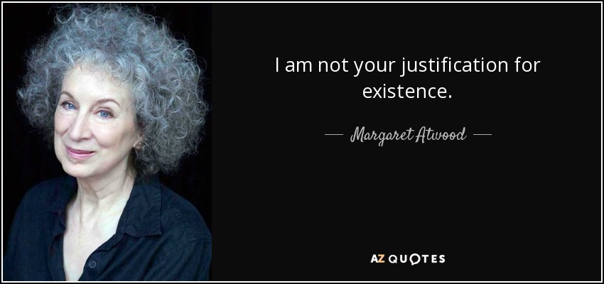 I am not your justification for existence. - Margaret Atwood