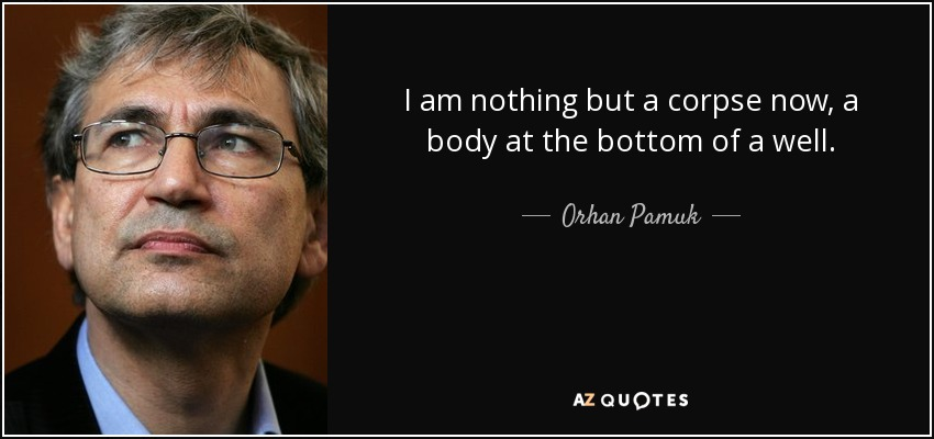 I am nothing but a corpse now, a body at the bottom of a well. - Orhan Pamuk