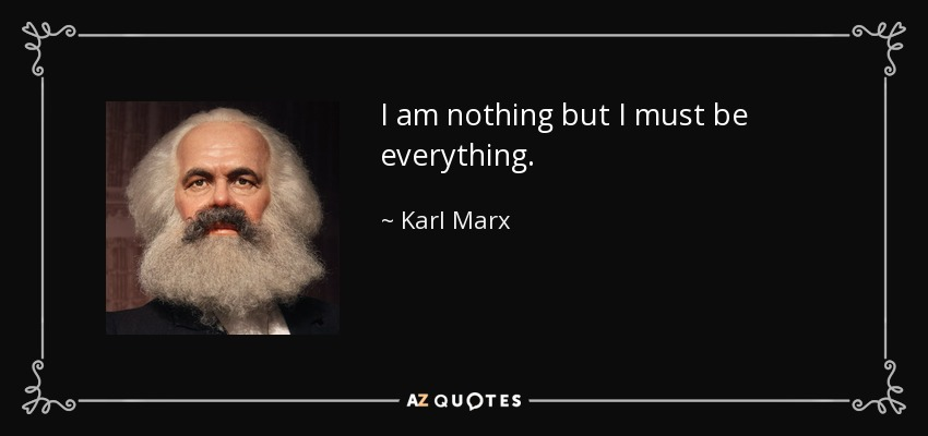 I am nothing but I must be everything. - Karl Marx