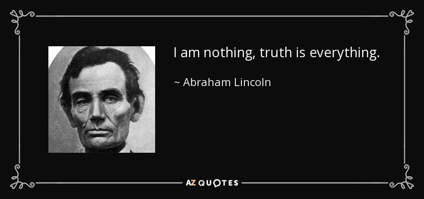 I am nothing, truth is everything. - Abraham Lincoln