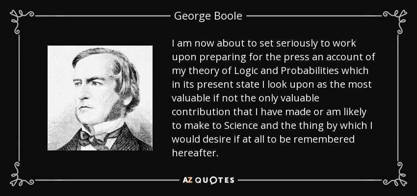 I am now about to set seriously to work upon preparing for the press an account of my theory of Logic and Probabilities which in its present state I look upon as the most valuable if not the only valuable contribution that I have made or am likely to make to Science and the thing by which I would desire if at all to be remembered hereafter. - George Boole