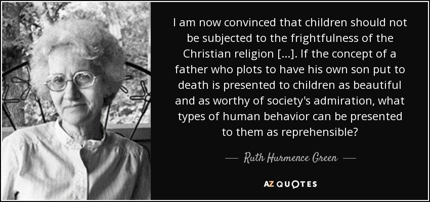 I am now convinced that children should not be subjected to the frightfulness of the Christian religion [...]. If the concept of a father who plots to have his own son put to death is presented to children as beautiful and as worthy of society's admiration, what types of human behavior can be presented to them as reprehensible? - Ruth Hurmence Green
