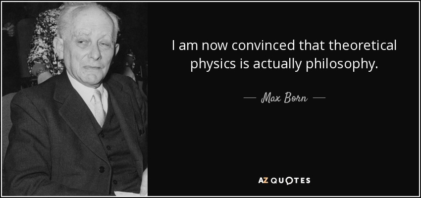I am now convinced that theoretical physics is actually philosophy. - Max Born