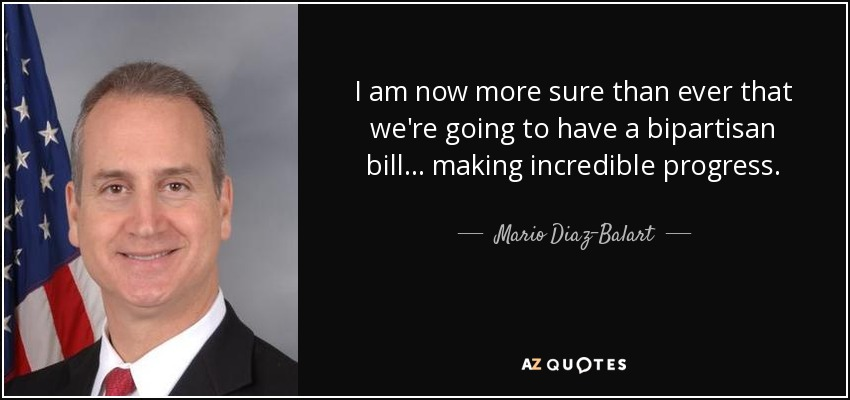 I am now more sure than ever that we're going to have a bipartisan bill ... making incredible progress. - Mario Diaz-Balart