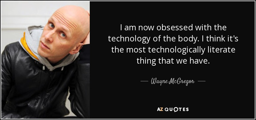 I am now obsessed with the technology of the body. I think it's the most technologically literate thing that we have. - Wayne McGregor