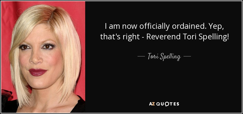 I am now officially ordained. Yep, that's right - Reverend Tori Spelling! - Tori Spelling