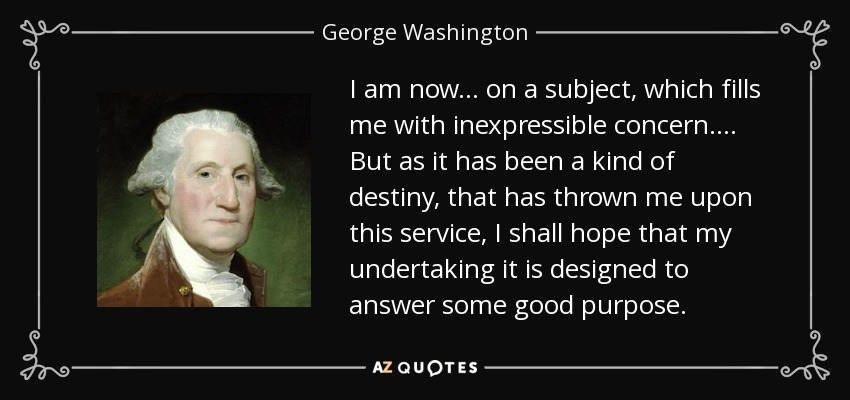 I am now . . . on a subject, which fills me with inexpressible concern . . . . But as it has been a kind of destiny, that has thrown me upon this service, I shall hope that my undertaking it is designed to answer some good purpose. - George Washington
