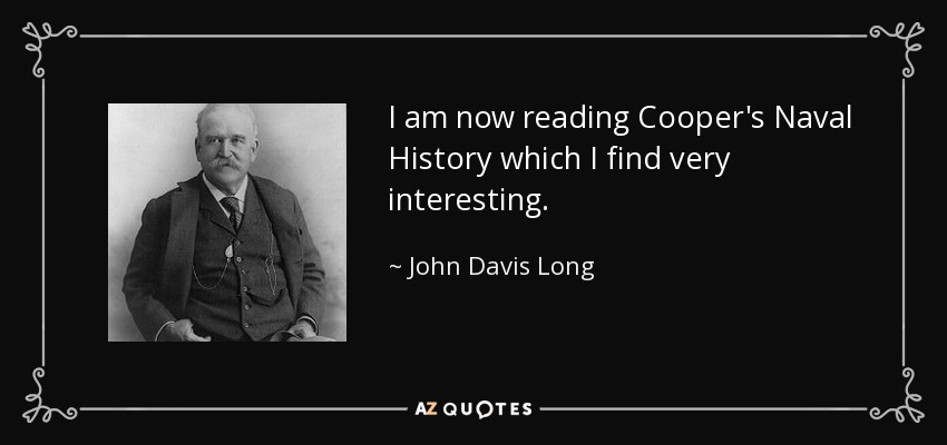 I am now reading Cooper's Naval History which I find very interesting. - John Davis Long