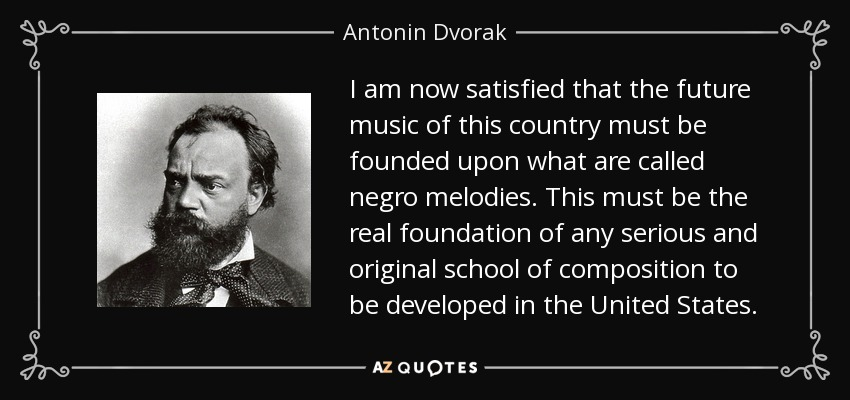 I am now satisfied that the future music of this country must be founded upon what are called negro melodies. This must be the real foundation of any serious and original school of composition to be developed in the United States. - Antonin Dvorak