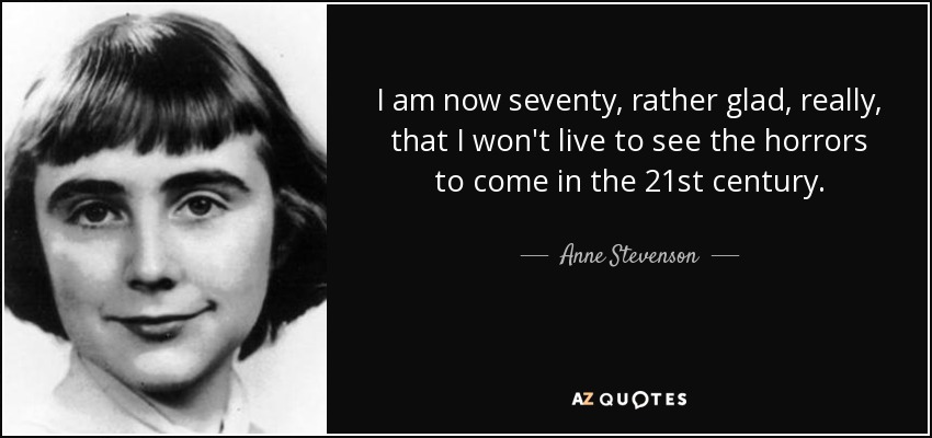 I am now seventy, rather glad, really, that I won't live to see the horrors to come in the 21st century. - Anne Stevenson