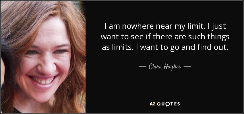 I am nowhere near my limit. I just want to see if there are such things as limits. I want to go and find out. - Clara Hughes