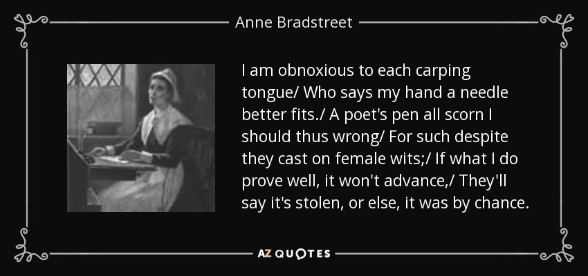I am obnoxious to each carping tongue/ Who says my hand a needle better fits./ A poet's pen all scorn I should thus wrong/ For such despite they cast on female wits;/ If what I do prove well, it won't advance,/ They'll say it's stolen, or else, it was by chance. - Anne Bradstreet
