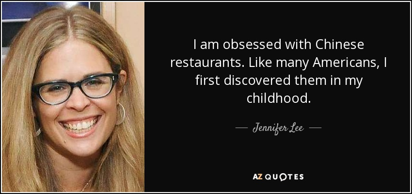 I am obsessed with Chinese restaurants. Like many Americans, I first discovered them in my childhood. - Jennifer Lee