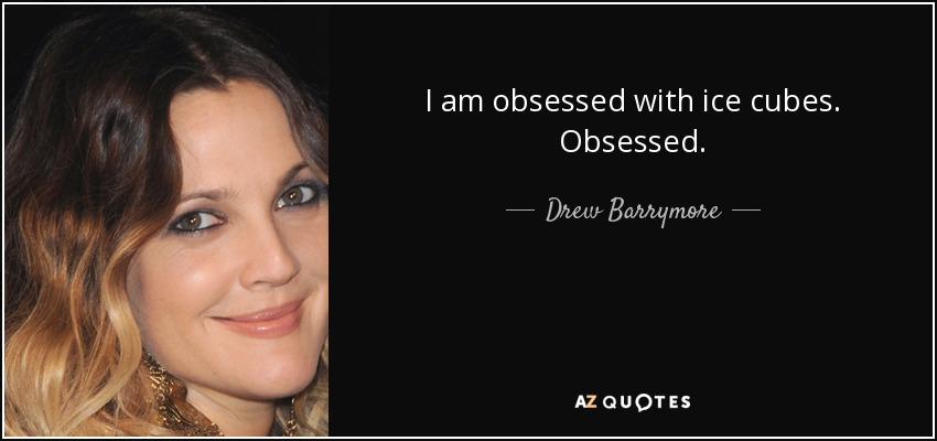 I am obsessed with ice cubes. Obsessed. - Drew Barrymore