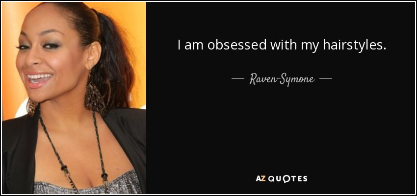 I am obsessed with my hairstyles. - Raven-Symone