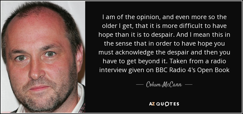 I am of the opinion, and even more so the older I get, that it is more difficult to have hope than it is to despair. And I mean this in the sense that in order to have hope you must acknowledge the despair and then you have to get beyond it. Taken from a radio interview given on BBC Radio 4's Open Book - Colum McCann