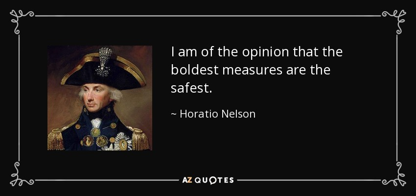 I am of the opinion that the boldest measures are the safest. - Horatio Nelson
