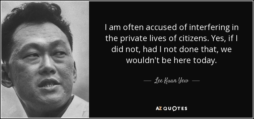 I am often accused of interfering in the private lives of citizens. Yes, if I did not, had I not done that, we wouldn't be here today. - Lee Kuan Yew
