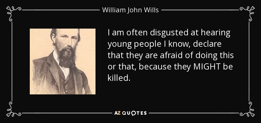 I am often disgusted at hearing young people I know, declare that they are afraid of doing this or that, because they MIGHT be killed. - William John Wills