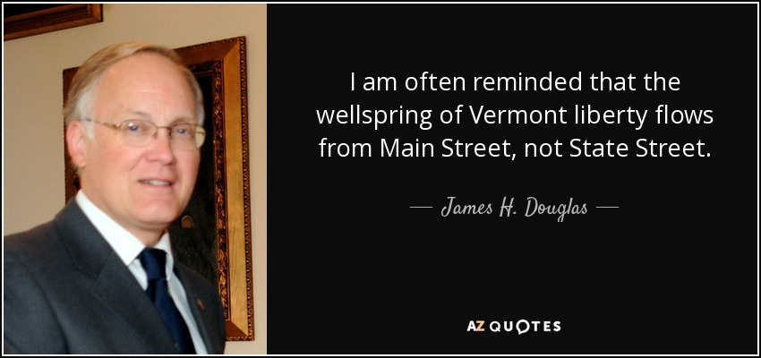 I am often reminded that the wellspring of Vermont liberty flows from Main Street, not State Street. - James H. Douglas