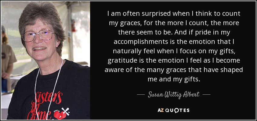 I am often surprised when I think to count my graces, for the more I count, the more there seem to be. And if pride in my accomplishments is the emotion that I naturally feel when I focus on my gifts, gratitude is the emotion I feel as I become aware of the many graces that have shaped me and my gifts. - Susan Wittig Albert
