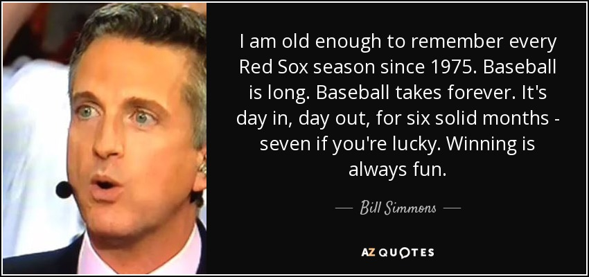 I am old enough to remember every Red Sox season since 1975. Baseball is long. Baseball takes forever. It's day in, day out, for six solid months - seven if you're lucky. Winning is always fun. - Bill Simmons