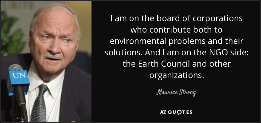 I am on the board of corporations who contribute both to environmental problems and their solutions. And I am on the NGO side: the Earth Council and other organizations. - Maurice Strong
