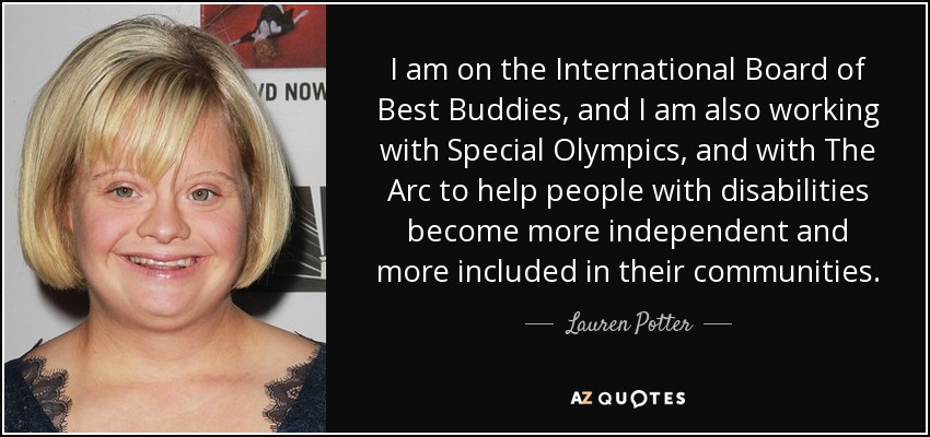 I am on the International Board of Best Buddies, and I am also working with Special Olympics, and with The Arc to help people with disabilities become more independent and more included in their communities. - Lauren Potter