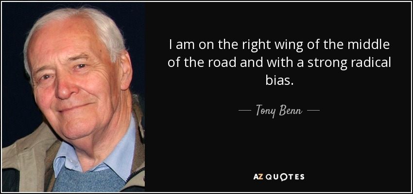 I am on the right wing of the middle of the road and with a strong radical bias. - Tony Benn