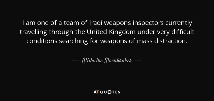 I am one of a team of Iraqi weapons inspectors currently travelling through the United Kingdom under very difficult conditions searching for weapons of mass distraction. - Attila the Stockbroker