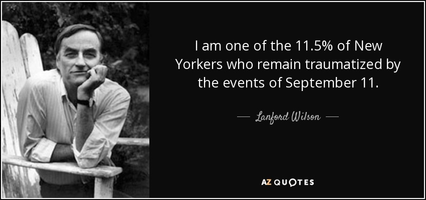 I am one of the 11.5% of New Yorkers who remain traumatized by the events of September 11. - Lanford Wilson