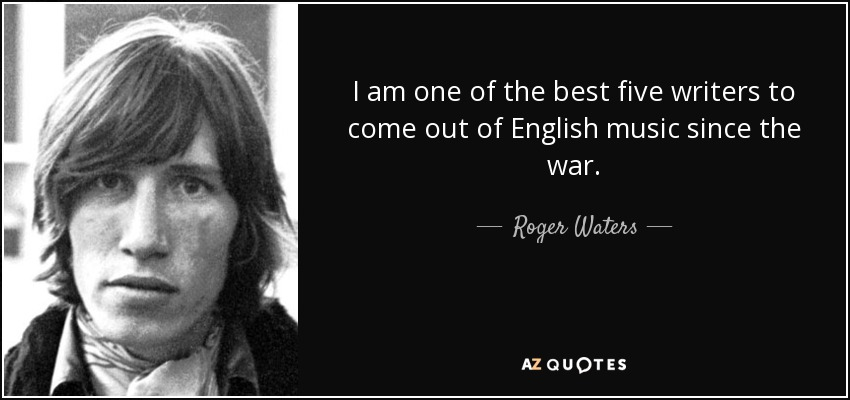 roger waters quote i am one of the best five writers to come i am one of the best five writers to come out of english music since the