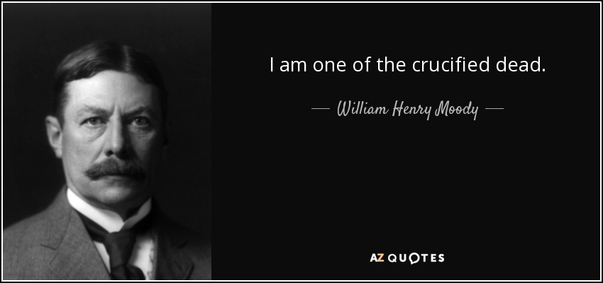 I am one of the crucified dead. - William Henry Moody