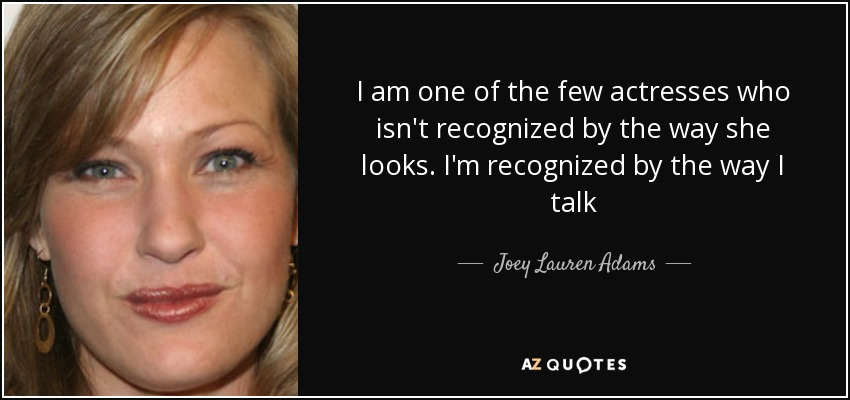 I am one of the few actresses who isn't recognized by the way she looks. I'm recognized by the way I talk - Joey Lauren Adams