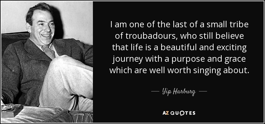I am one of the last of a small tribe of troubadours, who still believe that life is a beautiful and exciting journey with a purpose and grace which are well worth singing about. - Yip Harburg