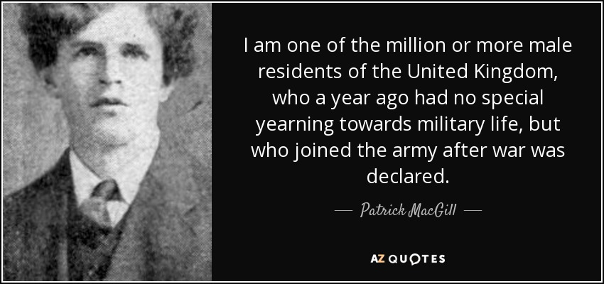 I am one of the million or more male residents of the United Kingdom, who a year ago had no special yearning towards military life, but who joined the army after war was declared. - Patrick MacGill