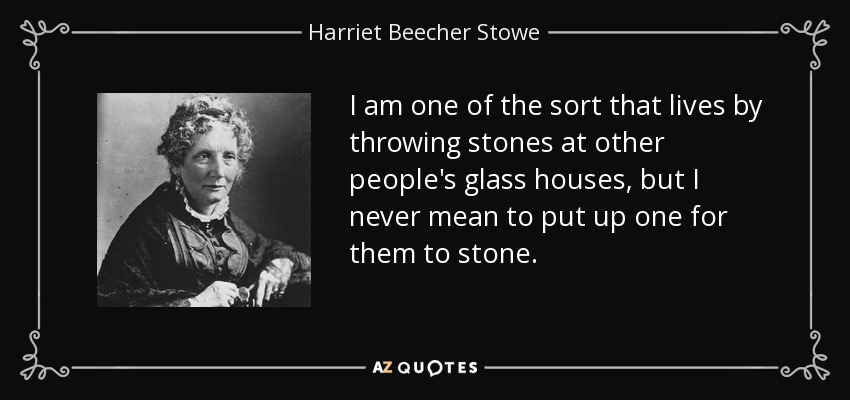 I am one of the sort that lives by throwing stones at other people's glass houses, but I never mean to put up one for them to stone. - Harriet Beecher Stowe